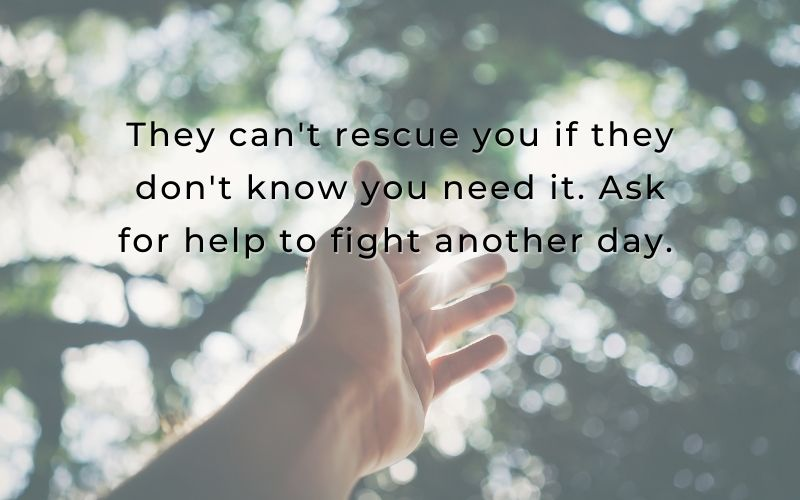 They cant rescue you if they dont know you need it. Ask for help to fight another day.